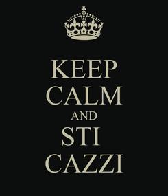 Poster: KEEP CALM AND STI  CAZZI
