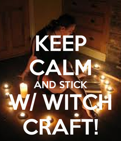 Poster: KEEP CALM AND STICK W/ WITCH CRAFT!
