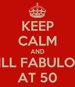 Poster: KEEP CALM AND STILL FABULOUS AT 50