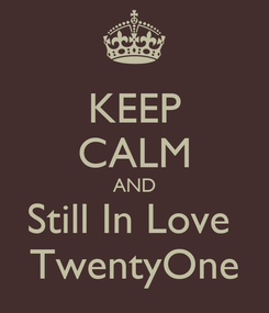 Poster: KEEP CALM AND Still In Love  TwentyOne