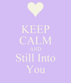 Poster: KEEP CALM AND Still Into You