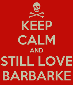 Poster: KEEP CALM AND STILL LOVE BARBARKE