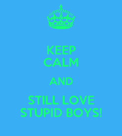 Poster: KEEP CALM AND STILL LOVE STUPID BOYS!