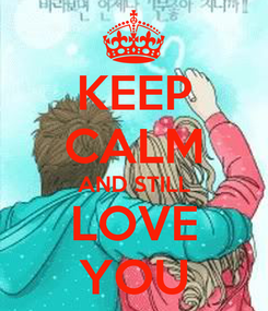 Poster: KEEP CALM AND STILL LOVE YOU