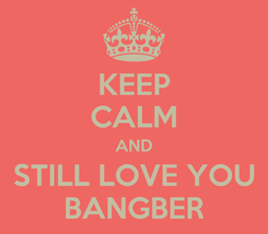Poster: KEEP CALM AND STILL LOVE YOU BANGBER