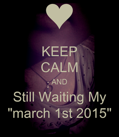 "Poster: KEEP CALM AND Still Waiting My ""march 1st 2015"""