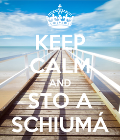 Poster: KEEP CALM AND STO A SCHIUMÁ