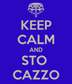 Poster: KEEP CALM AND STO  CAZZO