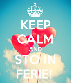 Poster: KEEP CALM AND STO IN FERIE!