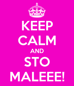 Poster: KEEP CALM AND STO MALEEE!