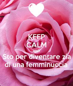 Poster: KEEP CALM AND Sto per diventare zia di una femminuccia