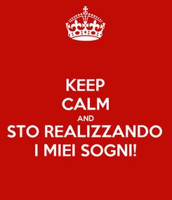 Poster: KEEP CALM AND STO REALIZZANDO I MIEI SOGNI!
