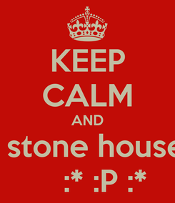 Poster: KEEP CALM AND   stone house     :* :P :*