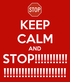 Poster: KEEP CALM AND STOP!!!!!!!!!!! !!!!!!!!!!!!!!!!!!!!!