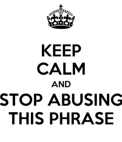Poster: KEEP CALM AND STOP ABUSING THIS PHRASE