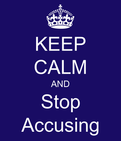 Poster: KEEP CALM AND Stop Accusing