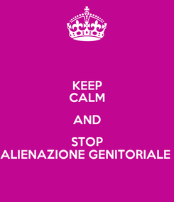 Poster: KEEP CALM AND STOP ALIENAZIONE GENITORIALE