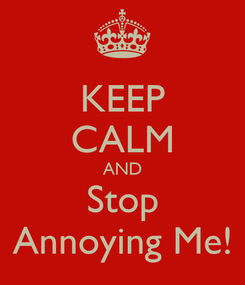 Poster: KEEP CALM AND Stop Annoying Me!