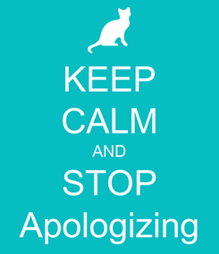 Poster: KEEP CALM AND STOP Apologizing
