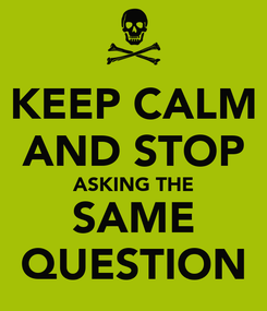 Poster: KEEP CALM AND STOP ASKING THE SAME QUESTION