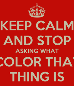 Poster: KEEP CALM AND STOP ASKING WHAT COLOR THAT THING IS