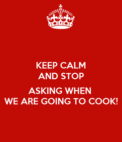 Poster: KEEP CALM AND STOP  ASKING WHEN  WE ARE GOING TO COOK!