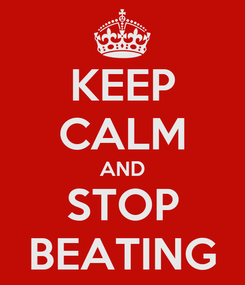 Poster: KEEP CALM AND STOP BEATING