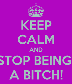 Poster: KEEP CALM AND STOP BEING  A BITCH!