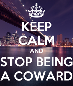 Poster: KEEP CALM AND STOP BEING A COWARD