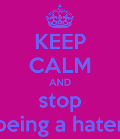 Poster: KEEP CALM AND stop being a hater