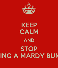 Poster: KEEP CALM AND STOP BEING A MARDY BUM!!