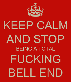 Poster: KEEP CALM AND STOP BEING A TOTAL FUCKING BELL END