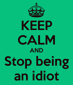 Poster: KEEP CALM AND Stop being an idiot