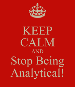 Poster: KEEP CALM AND Stop Being Analytical!