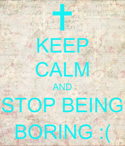 Poster: KEEP CALM AND STOP BEING BORING :(