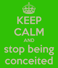 Poster: KEEP CALM AND stop being conceited