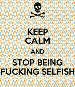 Poster: KEEP CALM AND STOP BEING FUCKING SELFISH