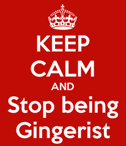Poster: KEEP CALM AND Stop being Gingerist