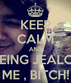 Poster: KEEP CALM AND STOP BEING JEALOUS OF  ME , BITCH!