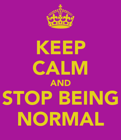 Poster: KEEP CALM AND STOP BEING NORMAL