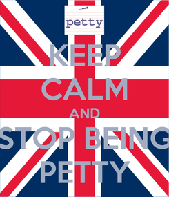 Poster: KEEP CALM AND STOP BEING PETTY