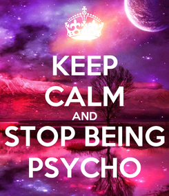 Poster: KEEP CALM AND STOP BEING PSYCHO