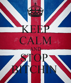 Poster: KEEP CALM AND STOP  BITCHIN