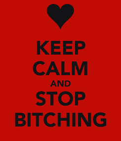 Poster: KEEP CALM AND STOP BITCHING
