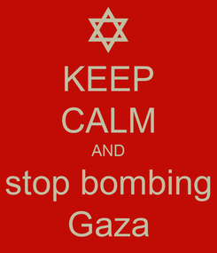 Poster: KEEP CALM AND stop bombing Gaza