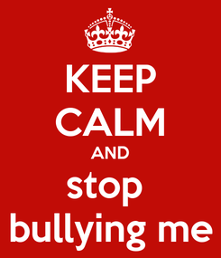 Poster: KEEP CALM AND stop  bullying me