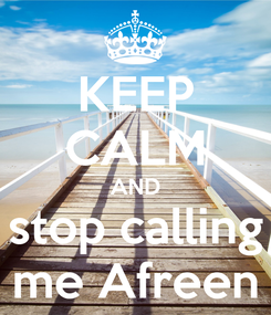 Poster: KEEP CALM AND stop calling me Afreen