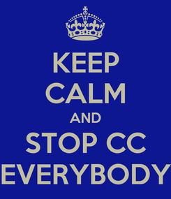 Poster: KEEP CALM AND STOP CC EVERYBODY