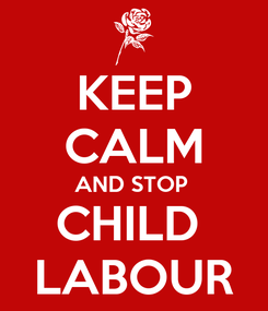Poster: KEEP CALM AND STOP  CHILD  LABOUR