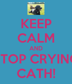 Poster: KEEP CALM AND STOP CRYING CATH!